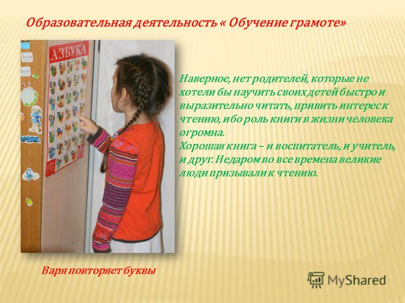 Образовательная деятельность « Обучение грамоте» Варя повторяет буквы Наверное, нет родителей, которые не хотели бы научить своих детей быстро и выразительно читать, привить интерес к чтению, ибо роль книги в жизни человека огромна. Хорошая книга – и