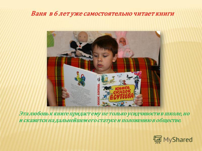 Эта любовь к книге придаст ему не только усидчивости в школе, но и скажется на дальнейшем его статусе и положению в обществе. Ваня в 6 лет уже самостоятельно читает книги