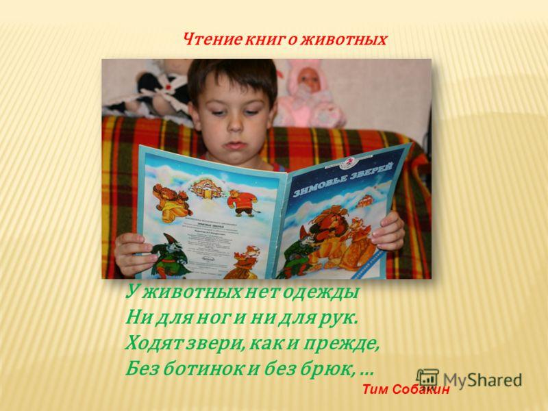 Чтение книг о животных У животных нет одежды Ни для ног и ни для рук. Ходят звери, как и прежде, Без ботинок и без брюк, … Тим Собакин