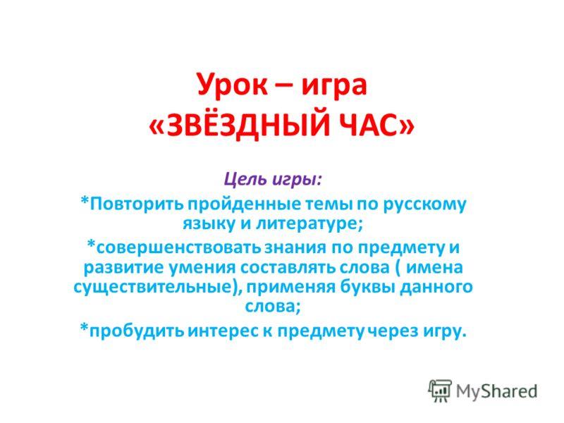 Урок – игра «ЗВЁЗДНЫЙ ЧАС» Цель игры: *Повторить пройденные темы по русскому языку и литературе; *совершенствовать знания по предмету и развитие умения составлять слова ( имена существительные), применяя буквы данного слова; *пробудить интерес к пред