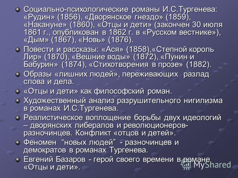 Социально-психологические романы И.С.Тургенева: «Рудин» (1856), «Дворянское гнездо» (1859), «Накануне» (1860), «Отцы и дети» (закончен 30 июля 1861 г., опубликован в 1862 г. в «Русском вестнике»), «Дым» (1867), «Новь» (1876). Повести и рассказы: «Ася