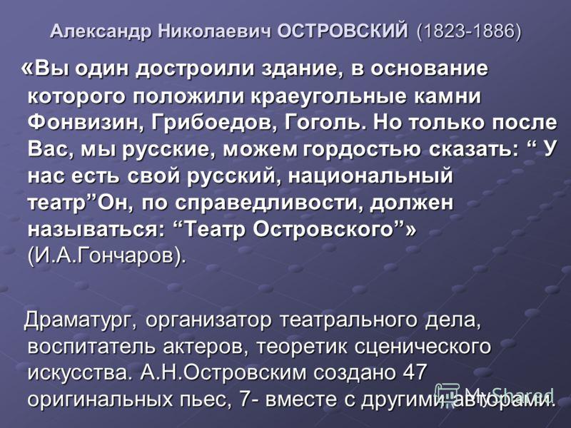 Александр Николаевич ОСТРОВСКИЙ (1823-1886) « Вы один достроили здание, в основание которого положили краеугольные камни Фонвизин, Грибоедов, Гоголь. Но только после Вас, мы русские, можем гордостью сказать: У нас есть свой русский, национальный теат