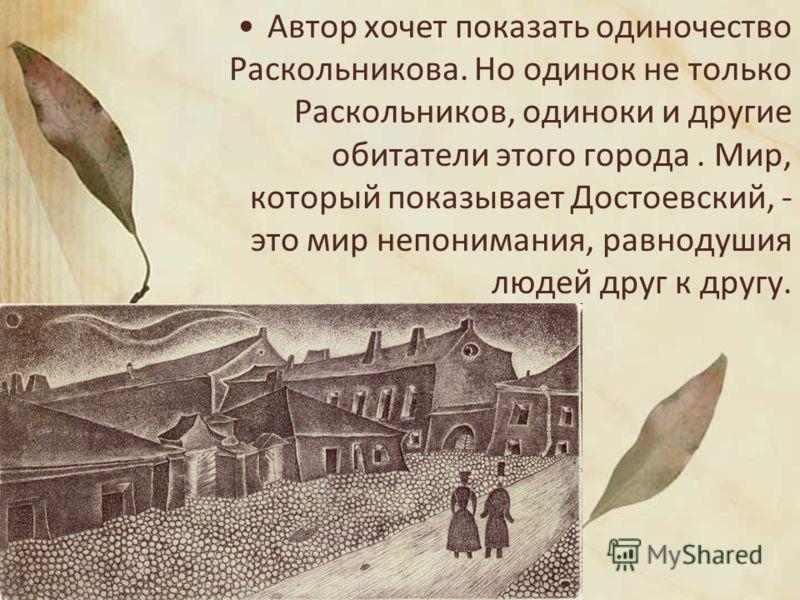 Автор хочет показать одиночество Раскольникова. Но одинок не только Раскольников, одиноки и другие обитатели этого города. Мир, который показывает Достоевский, - это мир непонимания, равнодушия людей друг к другу.