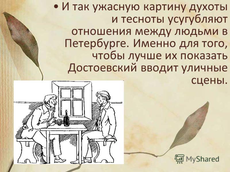 И так ужасную картину духоты и тесноты усугубляют отношения между людьми в Петербурге. Именно для того, чтобы лучше их показать Достоевский вводит уличные сцены.