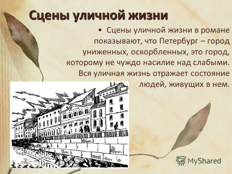 Сцены уличной жизни Сцены уличной жизни в романе показывают, что Петербург – город униженных, оскорбленных, это город, которому не чуждо насилие над слабыми. Вся уличная жизнь отражает состояние людей, живущих в нем.
