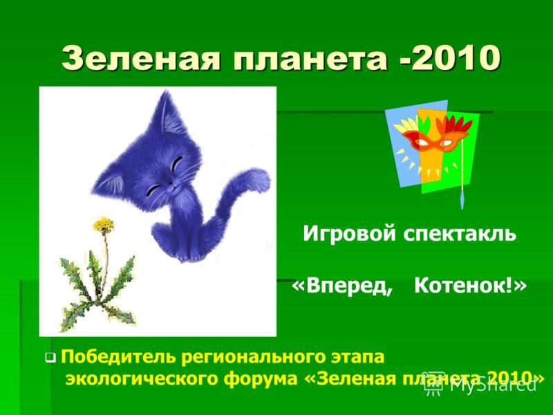 Зеленая планета -2010 Игровой спектакль «Вперед, Котенок!» Победитель регионального этапа экологического форума «Зеленая планета 2010»