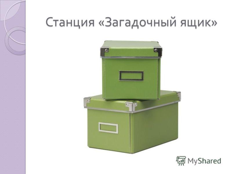 Станция « Загадочный ящик »