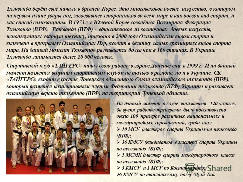 Тхэквондо берёт своё начало в древней Корее. Это многовековое боевое искусство, в котором на первом плане удары ног, завоевавшее сторонников во всем мире и как боевой вид спорта, и как способ самозащиты. В 1973 г. в Южной Корее создаётся Всемирная Фе