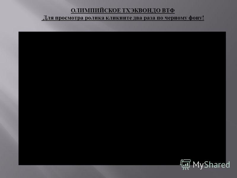 ОЛИМПИЙСКОЕ ТХЭКВОНДО ВТФ Для просмотра ролика кликните два раза по черному фону !