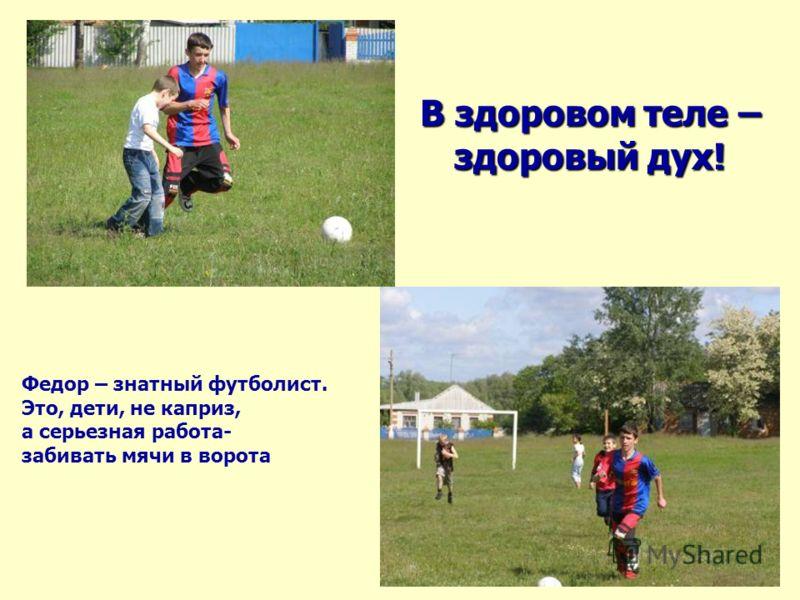 В здоровом теле – здоровый дух! Федор – знатный футболист. Это, дети, не каприз, а серьезная работа- забивать мячи в ворота