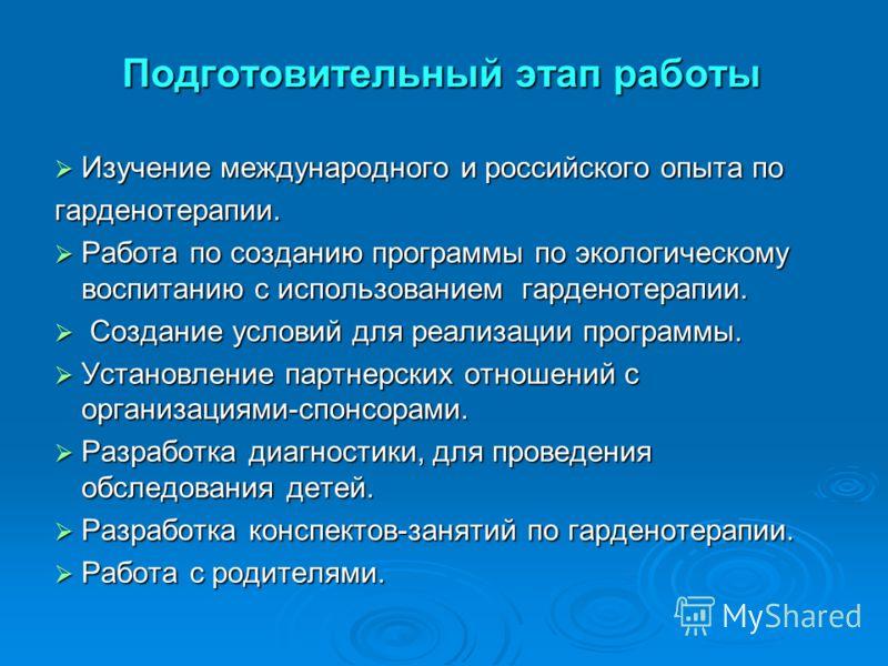 Подготовительный этап работы Изучение международного и российского опыта по Изучение международного и российского опыта погарденотерапии. Работа по созданию программы по экологическому воспитанию с использованием гарденотерапии. Работа по созданию пр