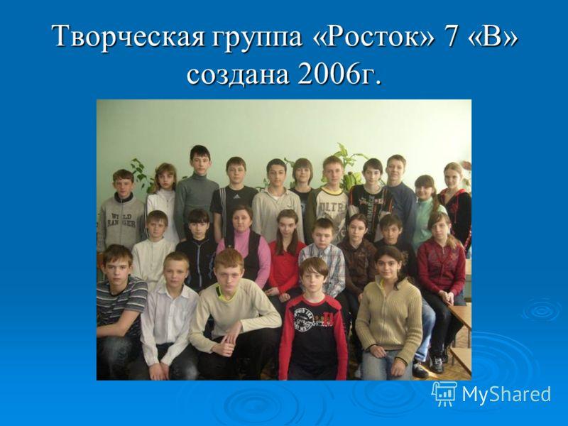 Творческая группа «Росток» 7 «В» создана 2006г.