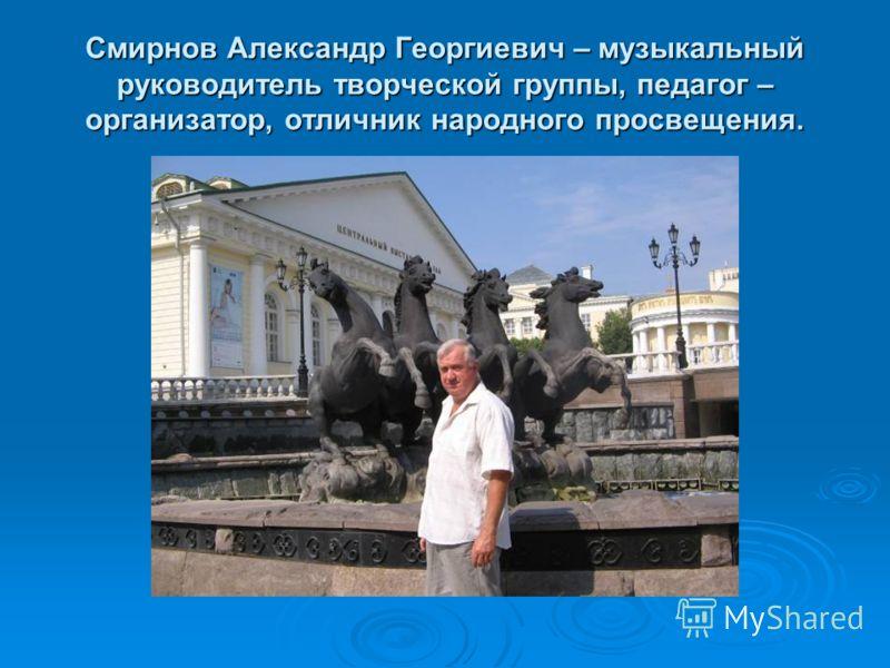 Смирнов Александр Георгиевич – музыкальный руководитель творческой группы, педагог – организатор, отличник народного просвещения.