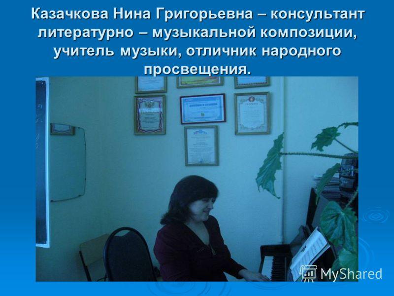 Казачкова Нина Григорьевна – консультант литературно – музыкальной композиции, учитель музыки, отличник народного просвещения.
