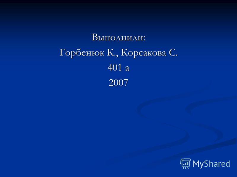 Выполнили: Горбенюк К., Корсакова С. 401 а 2007