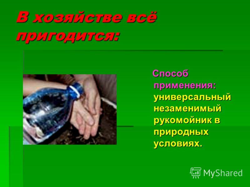 В хозяйстве всё пригодится: Способ применения: универсальный незаменимый рукомойник в природных условиях. Способ применения: универсальный незаменимый рукомойник в природных условиях.