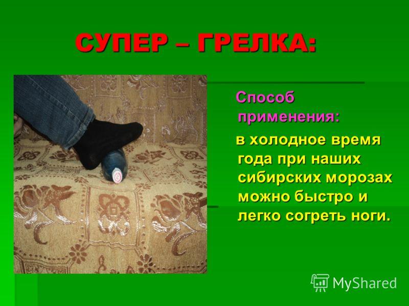 СУПЕР – ГРЕЛКА: СУПЕР – ГРЕЛКА: Способ применения: Способ применения: в холодное время года при наших сибирских морозах можно быстро и легко согреть ноги. в холодное время года при наших сибирских морозах можно быстро и легко согреть ноги.