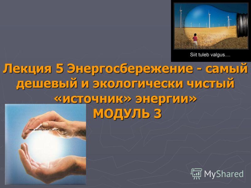 Лекция 5 Энергосбережение - самый дешевый и экологически чистый «источник» энергии» МОДУЛЬ 3