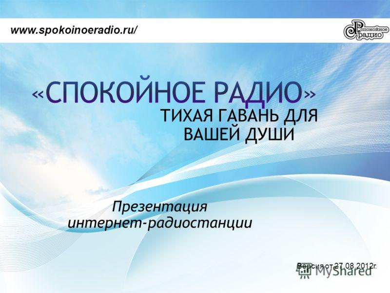 ТИХАЯ ГАВАНЬ ДЛЯ ВАШЕЙ ДУШИ www.spokoinoeradio.ru/ Презентация интернет-радиостанции Версия от 27.08.2012г.