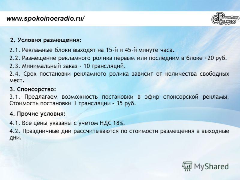 2. Условия размещения: www.spokoinoeradio.ru/ 2.1. Рекламные блоки выходят на 15-й и 45-й минуте часа. 2.2. Размещение рекламного ролика первым или последним в блоке +20 руб. 2.3. Минимальный заказ – 10 трансляций. 2.4. Срок постановки рекламного рол