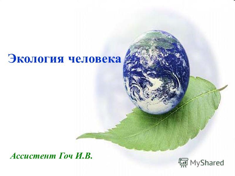 Экология человека Ассистент Гоч И.В.
