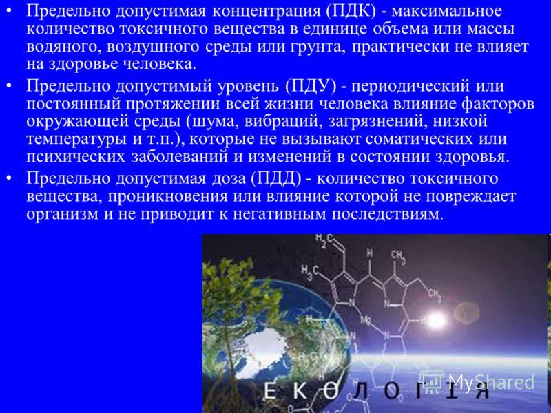 Предельно допустимая концентрация (ПДК) - максимальное количество токсичного вещества в единице объема или массы водяного, воздушного среды или грунта, практически не влияет на здоровье человека. Предельно допустимый уровень (ПДУ) - периодический или