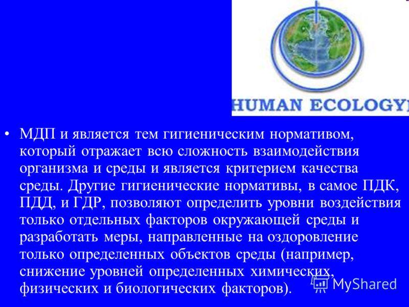 МДП и является тем гигиеническим нормативом, который отражает всю сложность взаимодействия организма и среды и является критерием качества среды. Другие гигиенические нормативы, в самое ПДК, ПДД, и ГДР, позволяют определить уровни воздействия только