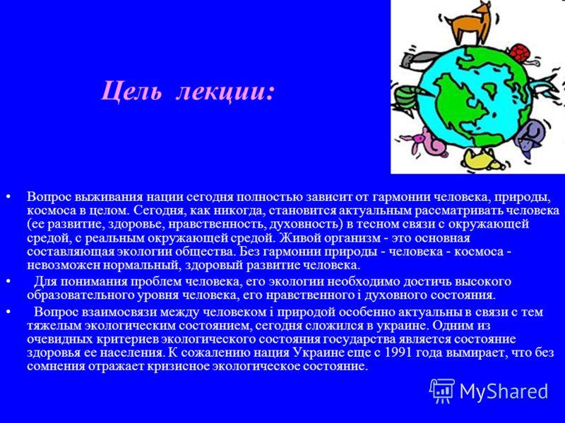 Цель лекции: Вопрос выживания нации сегодня полностью зависит от гармонии человека, природы, космоса в целом. Сегодня, как никогда, становится актуальным рассматривать человека (ее развитие, здоровье, нравственность, духовность) в тесном связи с окру