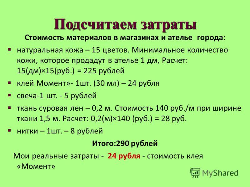Подсчитаем затраты Стоимость материалов в магазинах и ателье города: натуральная кожа – 15 цветов. Минимальное количество кожи, которое продадут в ателье 1 дм, Расчет: 15(дм)×15(руб.) = 225 рублей клей Момент»- 1шт. (30 мл) – 24 рубля свеча-1 шт. - 5