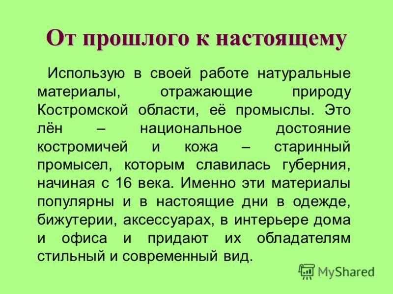 От прошлого к настоящему Использую в своей работе натуральные материалы, отражающие природу Костромской области, её промыслы. Это лён – национальное достояние костромичей и кожа – старинный промысел, которым славилась губерния, начиная с 16 века. Име