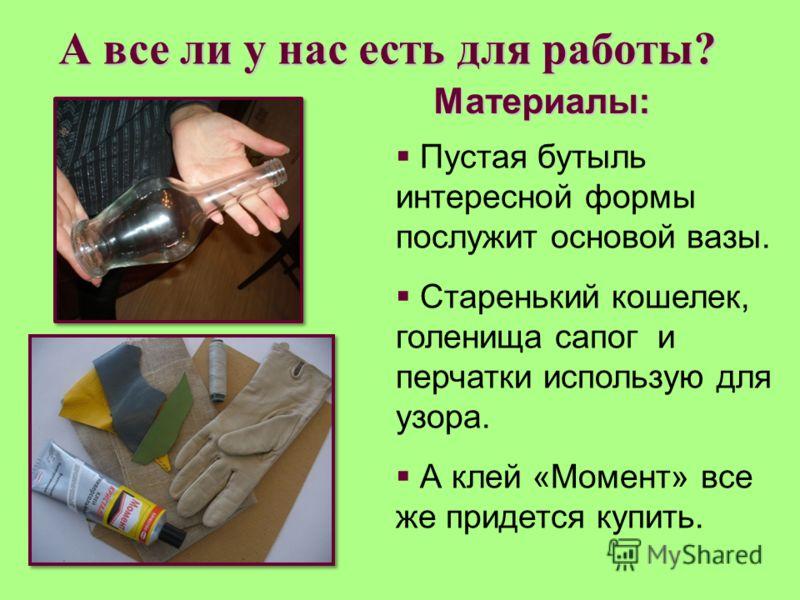 А все ли у нас есть для работы? Материалы: Пустая бутыль интересной формы послужит основой вазы. Старенький кошелек, голенища сапог и перчатки использую для узора. А клей «Момент» все же придется купить.