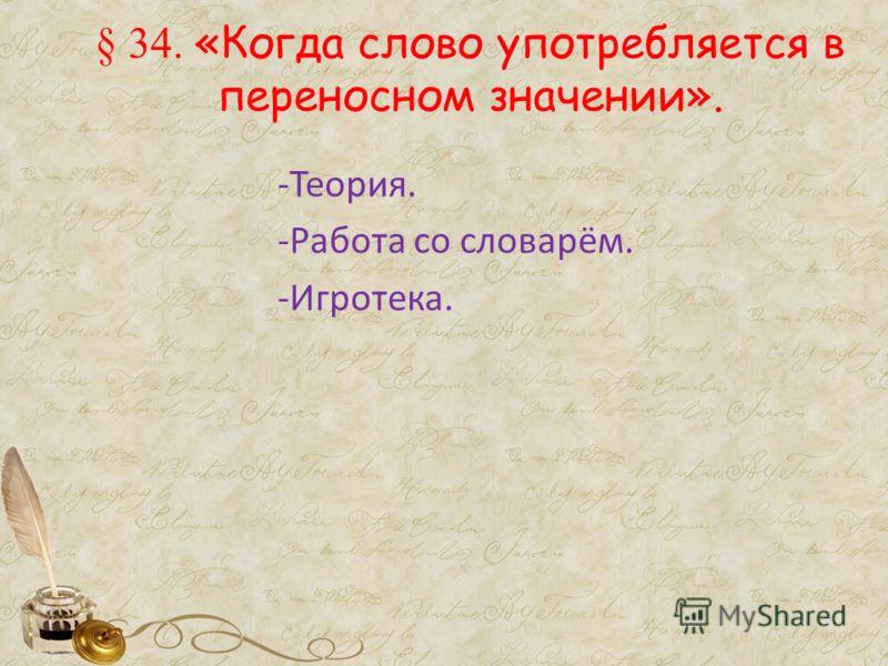 § 34. «Когда слово употребляется в переносном значении». -Теория. -Работа со словарём. -Игротека.