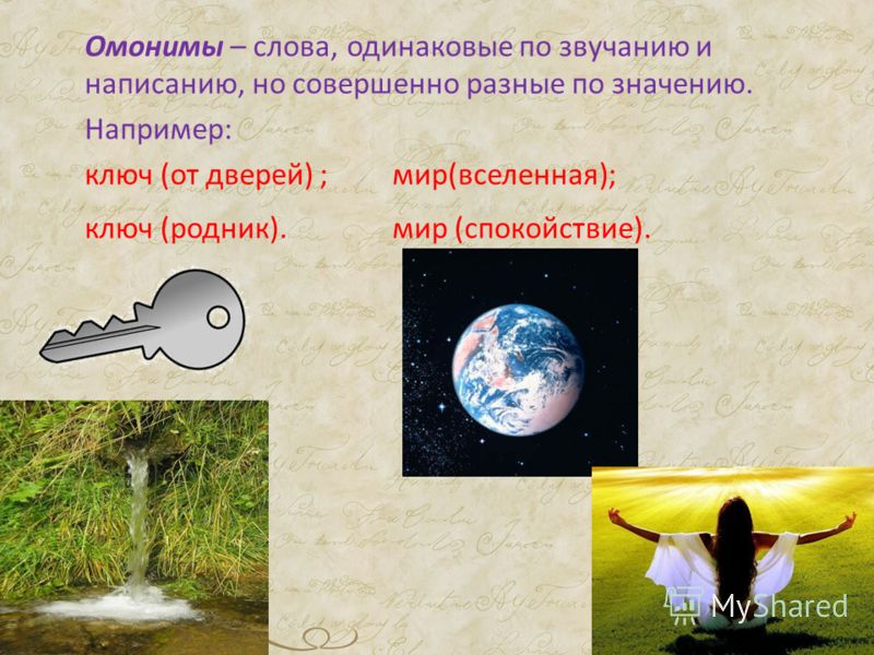 Омонимы – слова, одинаковые по звучанию и написанию, но совершенно разные по значению. Например: ключ (от дверей) ; мир(вселенная); ключ (родник). мир (спокойствие).
