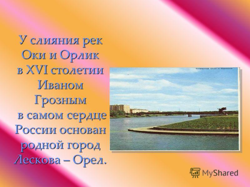У слияния рек Оки и Орлик в XVI столетии Иваном Грозным в самом сердце России основан родной город Лескова – Орел.