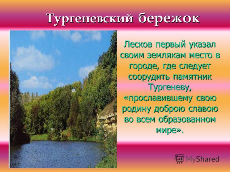 Тургеневский бережок Лесков первый указал своим землякам место в городе, где следует соорудить памятник Тургеневу, «прославившему свою родину доброю славою во всем образованном мире».