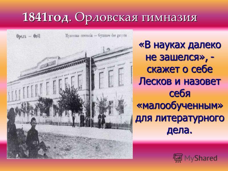1841год. Орловская гимназия «В науках далеко не зашелся», - скажет о себе Лесков и назовет себя «малообученным» для литературного дела.
