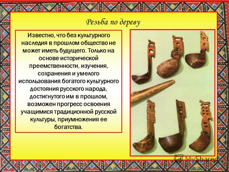 Резьба по дереву Известно, что без культурного наследия в прошлом общество не может иметь будущего. Только на основе исторической преемственности, изучения, сохранения и умелого использования богатого культурного достояния русского народа, достигнуто