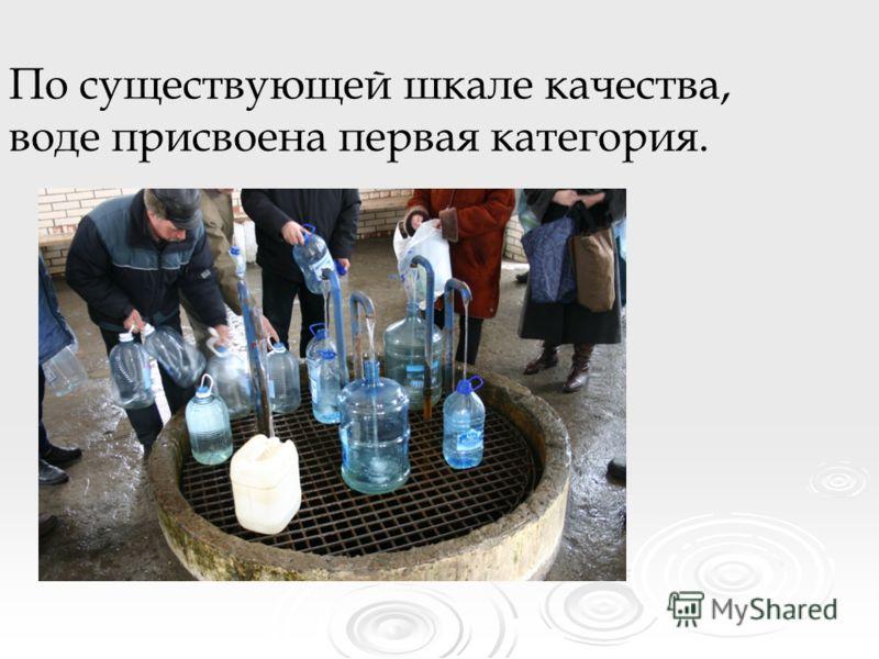 По существующей шкале качества, воде присвоена первая категория.