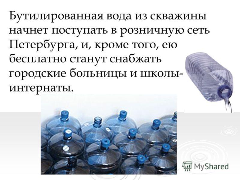 Бутилированная вода из скважины начнет поступать в розничную сеть Петербурга, и, кроме того, ею бесплатно станут снабжать городские больницы и школы- интернаты.