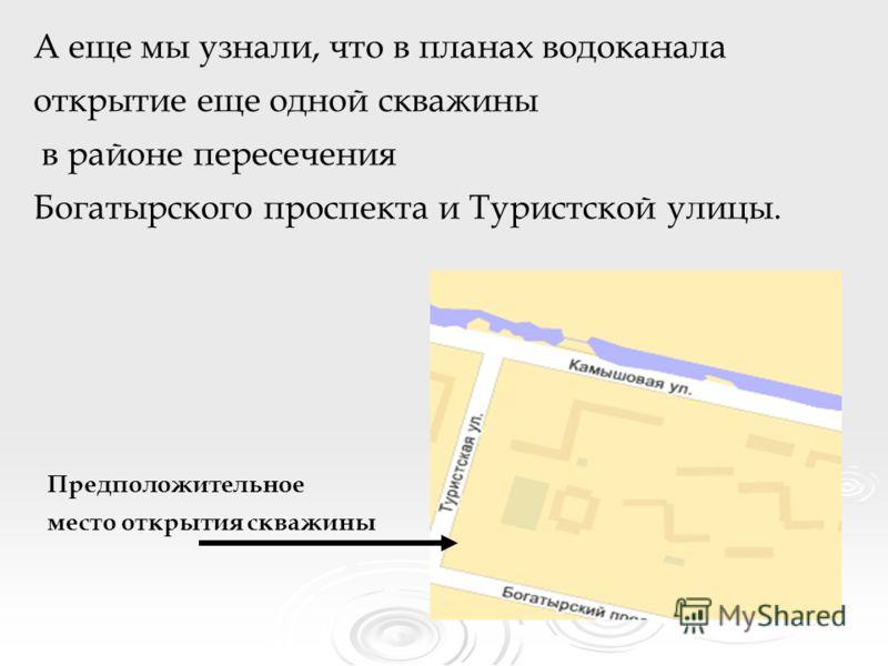 А еще мы узнали, что в планах водоканала открытие еще одной скважины в районе пересечения Богатырского проспекта и Туристской улицы. Предположительное место открытия скважины