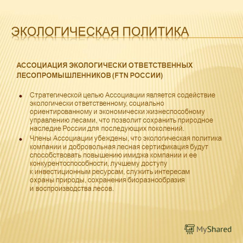 Стратегической целью Ассоциации является содействие экологически ответственному, социально ориентированному и экономически жизнеспособному управлению лесами, что позволит сохранить природное наследие России для последующих поколений. Члены Ассоциации