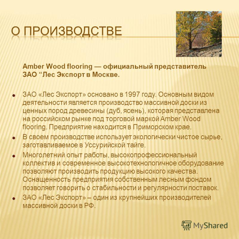 Amber Wood flooring официальный представитель ЗАО Лес Экспорт в Москве. ЗАО «Лес Экспорт» основано в 1997 году. Основным видом деятельности является производство массивной доски из ценных пород древесины (дуб, ясень), которая представлена на российск