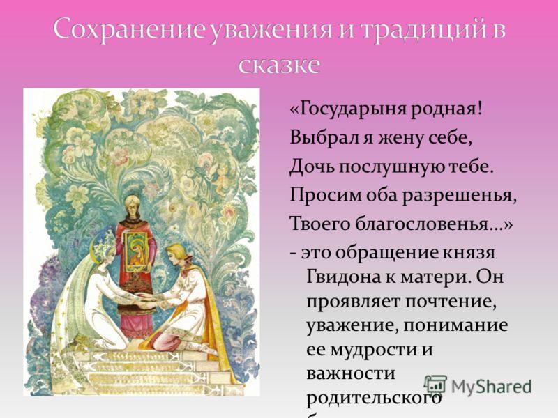 «Государыня родная! Выбрал я жену себе, Дочь послушную тебе. Просим оба разрешенья, Твоего благословенья…» - это обращение князя Гвидона к матери. Он проявляет почтение, уважение, понимание ее мудрости и важности родительского благословения.