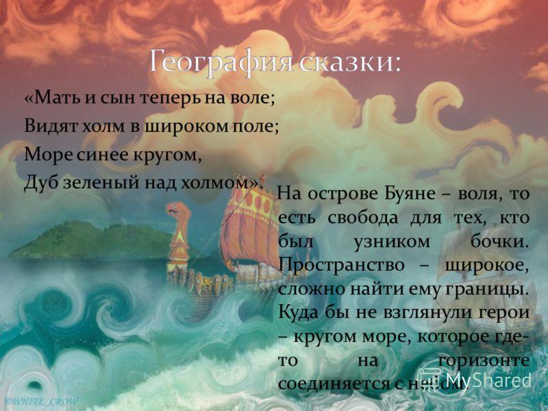 «Мать и сын теперь на воле; Видят холм в широком поле; Море синее кругом, Дуб зеленый над холмом». На острове Буяне – воля, то есть свобода для тех, кто был узником бочки. Пространство – широкое, сложно найти ему границы. Куда бы не взглянули герои –