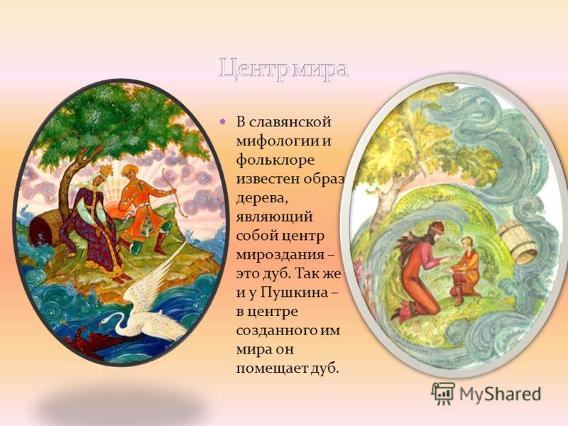 В славянской мифологии и фольклоре известен образ дерева, являющий собой центр мироздания – это дуб. Так же и у Пушкина – в центре созданного им мира он помещает дуб.