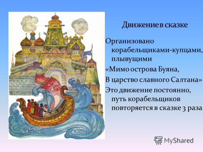 Организовано корабельщиками-купцами, плывущими «Мимо острова Буяна, В царство славного Салтана» Это движение постоянно, путь корабельщиков повторяется в сказке 3 раза.