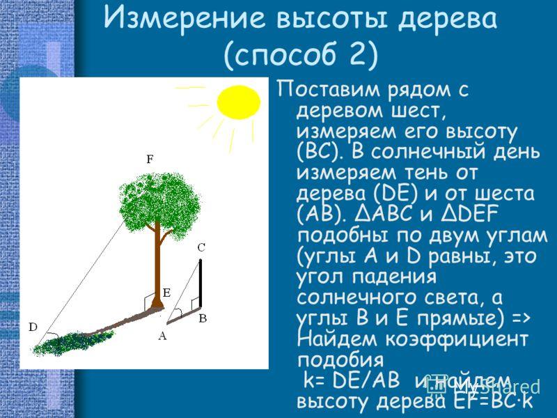 Измерение высоты дерева (способ 2) Поставим рядом с деревом шест, измеряем его высоту (BC). В солнечный день измеряем тень от дерева (DE) и от шеста (АВ). ΔABC и ΔDEF подобны по двум углам (углы A и D равны, это угол падения солнечного света, а углы
