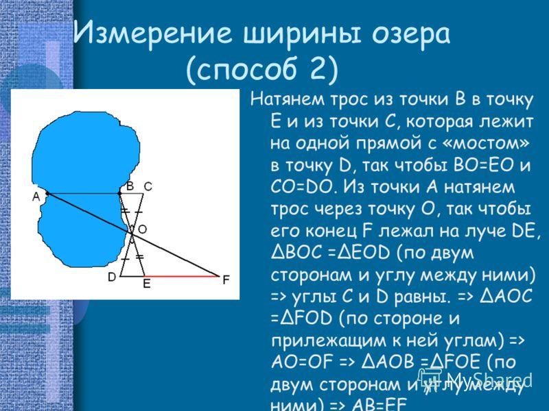Измерение ширины озера (способ 2) Натянем трос из точки B в точку E и из точки C, которая лежит на одной прямой с «мостом» в точку D, так чтобы BO=EO и CO=DO. Из точки А натянем трос через точку О, так чтобы его конец F лежал на луче DE, ΔBOC =ΔEOD (