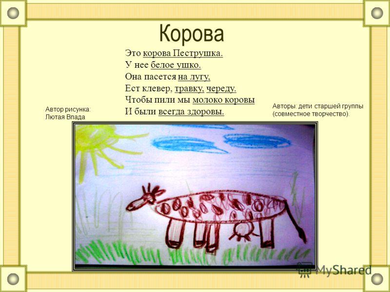 Корова Это корова Пеструшка. У нее белое ушко. Она пасется на лугу, Ест клевер, травку, череду. Чтобы пили мы молоко коровы И были всегда здоровы. Автор рисунка: Лютая Влада Авторы: дети старшей группы (совместное творчество).