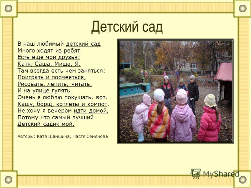 Детский сад В наш любимый детский сад Много ходят из ребят. Есть еще мои друзья: Катя, Саша, Миша, Я. Там всегда есть чем заняться: Поиграть и посмеяться, Рисовать, лепить, читать, И на улице гулять. Очень я люблю покушать, вот. Кашу, борщ, котлеты и